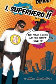 I, Superhero!! - We Wear Tights So You Won't Have To ebook by Mike McMullen
