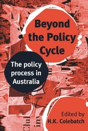 Beyond the Policy Cycle: The policy process in Australia ebook by Colebatch, HK