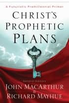 Christ's Prophetic Plans ebook by Richard Mayhue,Matthew Waymeyer,Nathan Busenitz,Michael Vlach,John F. MacArthur Jr.