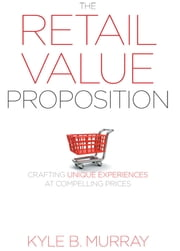 The Retail Value Proposition - Crafting Unique Experiences at Compelling Prices ebook by Kyle Murray