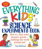 The Everything Kids' Science Experiments Book - Special eBook Edition: Boil Ice, Float Water, Measure Gravity-Challenge the World Around You! - Boil Ice, Float Water, Measure Gravity-Challenge the World Around You! ebook by Tom Robinson