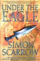 Under the Eagle - A Tale of Military Adventure and Reckless Heroism with the Roman Legions ebook by Simon Scarrow