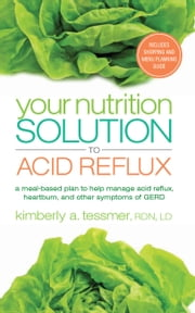 Your Nutrition Solution to Acid Reflux - A Meal-Based Plan to Help Manage Acid Reflux, Heartburn, and Other Symptoms of GERD ebook by Kimberly A. Tessmer