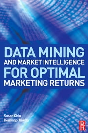Data Mining and Market Intelligence for Optimal Marketing Returns ebook by Susan Chiu,Domingo Tavella