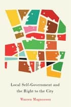 Local Self-Government and the Right to the City ebook by Warren Magnusson