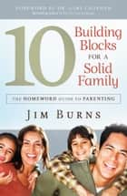 10 Building Blocks for a Solid Family - The Homeword Guide to Parenting ebook by Jim Burns, Gary Chapman