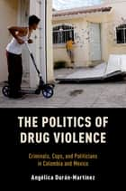 The Politics of Drug Violence - Criminals, Cops and Politicians in Colombia and Mexico ebook by Angelica Duran-Martinez
