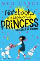 Bridesmaid-in-Training: Notebooks of a Middle-School Princess 2 ebook by Meg Cabot