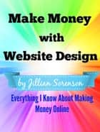 Make Money with Website Design: Everything I Know About Making Money Online ebook by Jilian Sorenson
