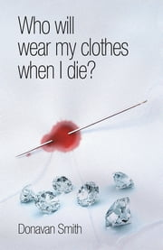 Who will wear my clothes when I die? ebook by Donavan Smith