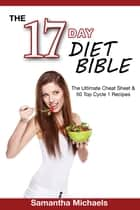 17 Day Diet Bible: The Ultimate Cheat Sheet & 50 Top Cycle 1 Recipes ebook by Samantha Michaels