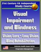 21st Century VA Independent Study Course: Visual Impairment and Blindness, Vision Loss, Eye Pathologies, Training Programs, Low Vision, Blind Rehabilitation, Psychological and Family Implications ebook by Progressive Management