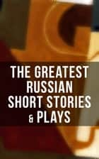 The Greatest Russian Short Stories & Plays - Dostoevsky, Tolstoy, Chekhov, Gorky, Gogol & more (Including Essays & Lectures on Russian Novelists) ebook by Anton Chekhov, A.S. Pushkin, N.V. Gogol,...