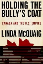 Holding the Bully's Coat - Canada and the U.S. Empire ebook by Linda McQuaig