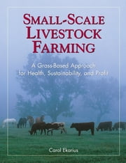 Small-Scale Livestock Farming - A Grass-Based Approach for Health, Sustainability, and Profit ebook by Carol Ekarius