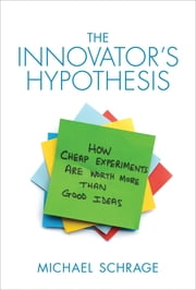 The Innovator's Hypothesis - How Cheap Experiments Are Worth More than Good Ideas ebook by Michael Schrage