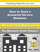 How to Start a Actuarial Service Business (Beginners Guide) ebook by Valene Gallo