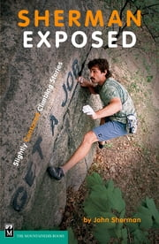 Sherman Exposed - Slightly Censored Climbing Stories ebook by John Sherman