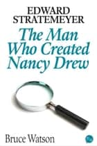 Edward Stratemeyer: The Man Who Created Nancy Drew ebook by Bruce Watson