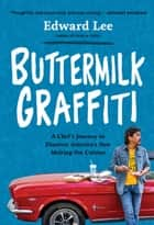 Buttermilk Graffiti - A Chef's Journey to Discover America's New Melting-Pot Cuisine ebook by Edward Lee