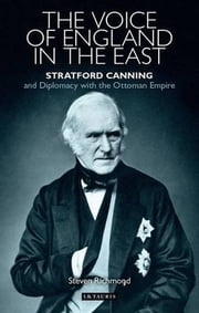 The Voice of England in the East - Stratford Canning and Diplomacy with the Ottoman Empire ebook by Steven Richmond