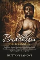 Buddhism For Beginners - Buddhism Basics, Meditation, Mindfulness Guide For Harmony, Inner Peace, Good Health, Happiness, High Energy Levels, Longevity ebook by Brittany Samons