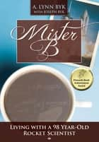 Mister B. - Living With a 98-Year-Old Rocket Scientist ebook by Susan Lockwood Summers, A. Lynn Byk