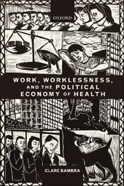 Work, Worklessness, and the Political Economy of Health ebook by Clare Bambra