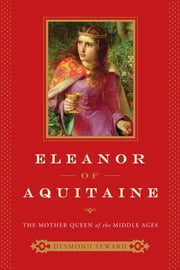 Eleanor of Aquitaine: The Mother Queen of the Middle Ages ebook by Desmond Seward