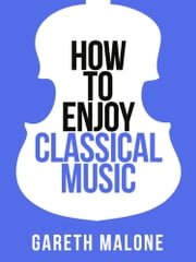 Gareth Malone's How To Enjoy Classical Music: HCNF (Collins Shorts, Book 5) ebook by Gareth Malone