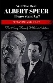 Will The Real Albert Speer Please Stand Up? - The Many Faces of Hitler's Architect ebook by Geetanjali Mukherjee
