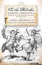 To The Hebrides - Samuel Johnson's Journey to the Western Islands AND James Boswell's Journal of a Tour to the Hebrides - The Most Complete Edition Ever Published ebook by Samuel Johnson, James Boswell, Ronald Black