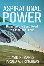 Aspirational Power - Brazil on the Long Road to Global Influence ebook by David R. Mares,Harold  A. Trinkunas