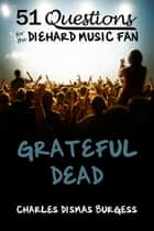 51 Questions for the Diehard Music Fan: Grateful Dead ebook by C. Dismas Burgess