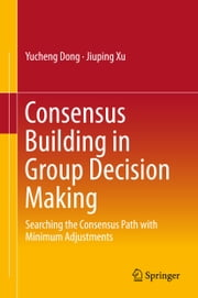 Consensus Building in Group Decision Making - Searching the Consensus Path with Minimum Adjustments ebook by Yucheng Dong,Jiuping Xu