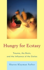 Hungry for Ecstasy - Trauma, the Brain, and the Influence of the Sixties ebook by Sharon Klayman Farber