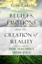 Beliefs, Emotions, and the Creation of Reality: New Teachings from Jesus ebook by Gina Lake