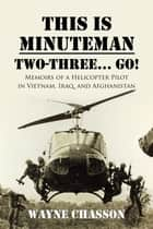 This is Minuteman: Two-Three... Go! - Memoirs of a Helicopter Pilot in Vietnam, Iraq, and Afghanistan ebook by