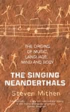 The Singing Neanderthals - The Origins of Music, Language, Mind and Body ebook by Prof Steven Mithen