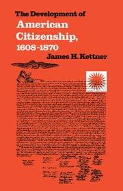 The Development of American Citizenship, 1608-1870 ebook by James H. Kettner
