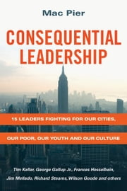 Consequential Leadership - 15 Leaders Fighting for Our Cities, Our Poor, Our Youth and Our Culture ebook by Mac Pier,Bob Buford,Kevin Palau