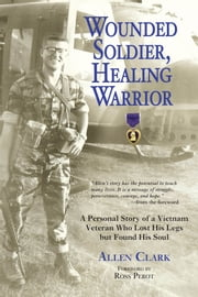 Wounded Soldier, Healing Warrior - A Personal Story of a Vietnam Veteran Who Lost his Legs but Found His Soul ebook by Allen B. Clark Jr.,Ross Perot
