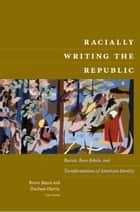 Racially Writing the Republic - Racists, Race Rebels, and Transformations of American Identity ebook by Bruce Baum, Duchess Harris, John Kuo Wei Tchen,...