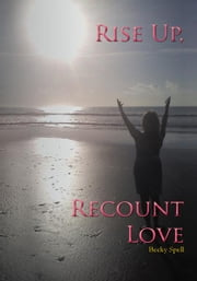 Rise Up, Recount Love ebook by Becky Spell