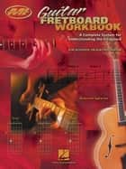 Guitar Fretboard Workbook (Music Instruction) - A Complete System for Understanding the Fretboard For Acoustic or Electric Guitar ebook by Barrett Tagliarino