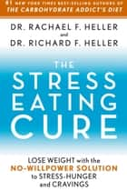 The Stress-Eating Cure - Lose Weight with the No-Willpower Solution to Stress-Hunger and Cravings ebook by Dr. Rachael F. Heller, Richard H. Heller
