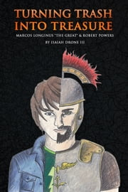 "Turning Trash Into Treasure - Marcos Longinus ""The Great"" And Robert Powers ebook by Isaiah Drone III"
