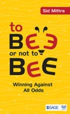 To Bee or Not to Bee - Winning Against All Odds ebook by Professor Sid Mittra