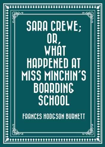 Sara Crewe; Or, What Happened at Miss Minchin's Boarding School ebook by Frances Hodgson Burnett