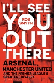 I'll See You Out There - Arsenal, Manchester United and the Premier League's Greatest Rivalry ebook by Mr Rob Smyth
